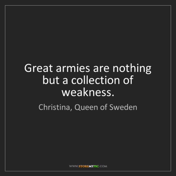 Christina, Queen of Sweden: Great armies are nothing but a collection of weakness.