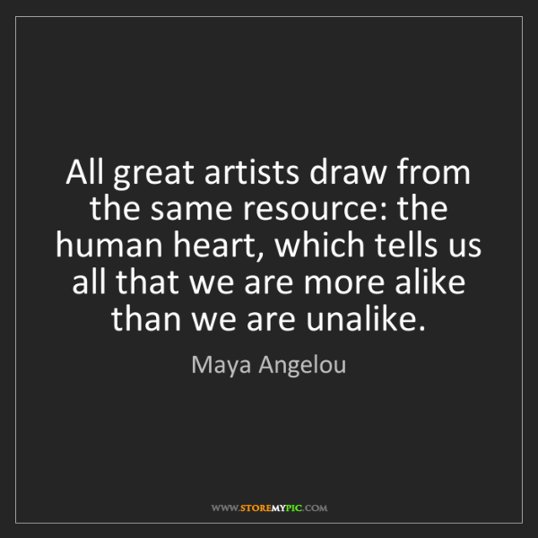Maya Angelou: All great artists draw from the same resource: the human...