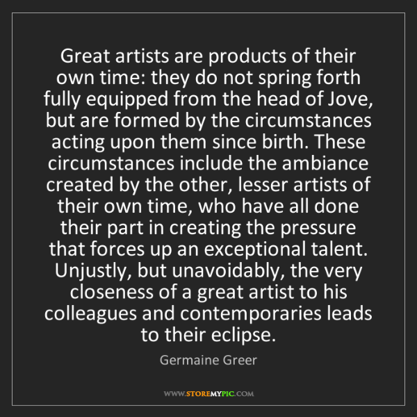 Germaine Greer: Great artists are products of their own time: they do...