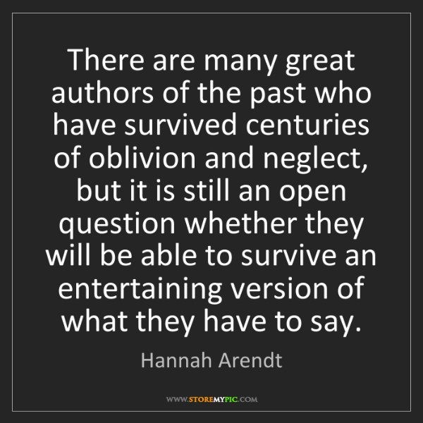 Hannah Arendt: There are many great authors of the past who have survived...