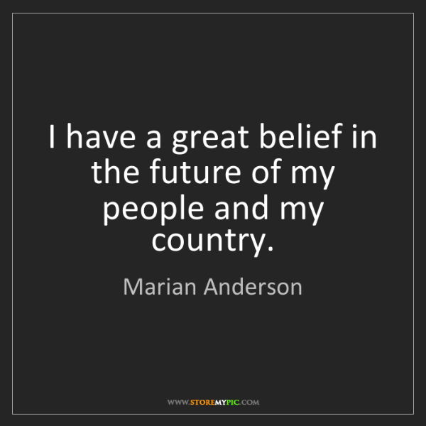 Marian Anderson: I have a great belief in the future of my people and...