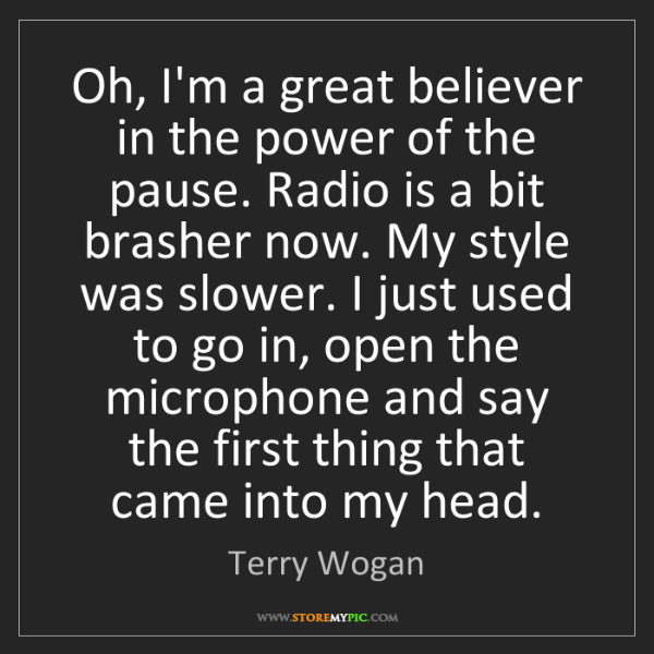Terry Wogan: Oh, I'm a great believer in the power of the pause. Radio...