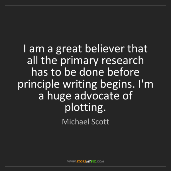 Michael Scott: I am a great believer that all the primary research has...