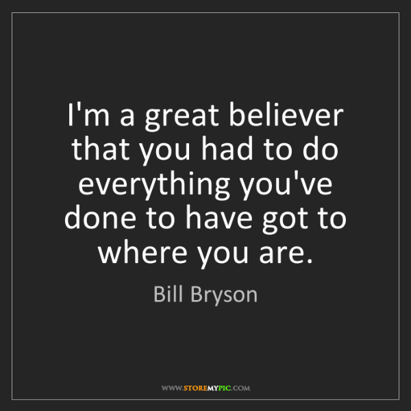 Bill Bryson: I'm a great believer that you had to do everything you've...