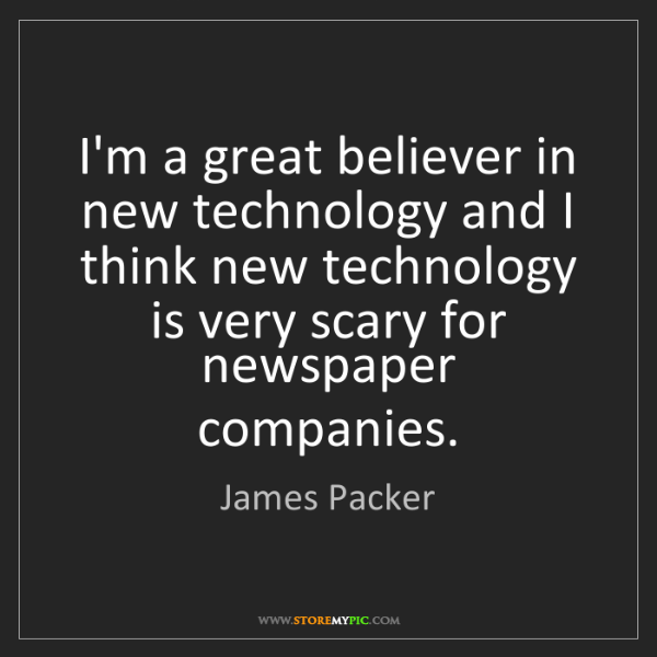 James Packer: I'm a great believer in new technology and I think new...