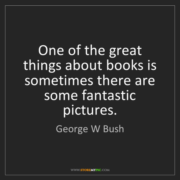 George W Bush: One of the great things about books is sometimes there...