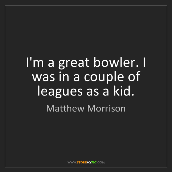 Matthew Morrison: I'm a great bowler. I was in a couple of leagues as a...