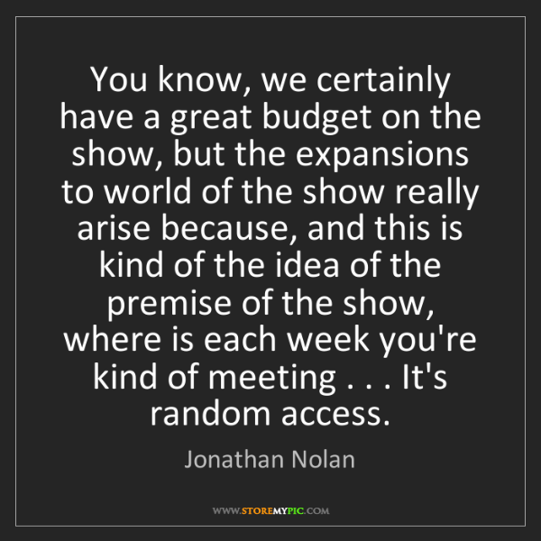Jonathan Nolan: You know, we certainly have a great budget on the show,...