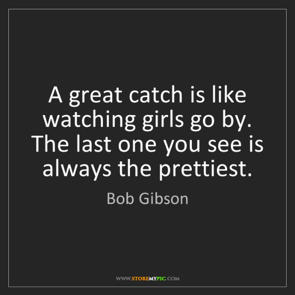 Bob Gibson: A great catch is like watching girls go by. The last...