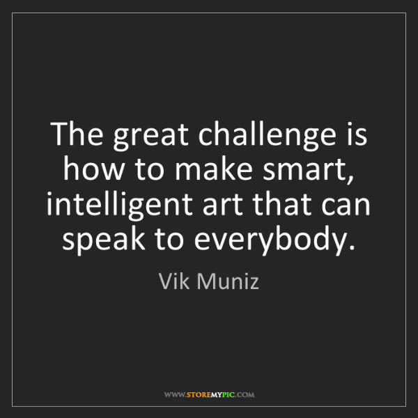 Vik Muniz: The great challenge is how to make smart, intelligent...