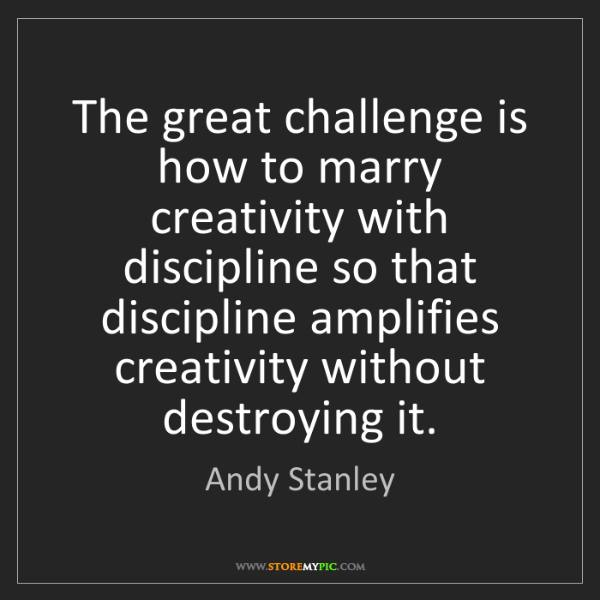Andy Stanley: The great challenge is how to marry creativity with discipline...