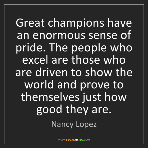 Nancy Lopez: Great champions have an enormous sense of pride. The...
