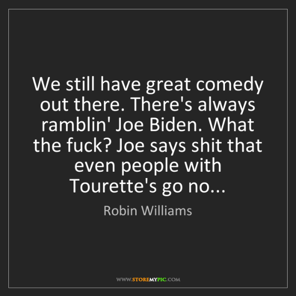 Robin Williams: We still have great comedy out there. There's always...