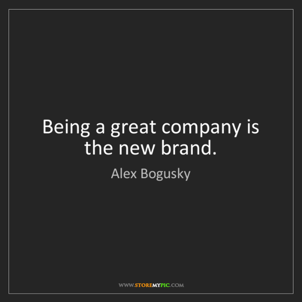 Alex Bogusky: Being a great company is the new brand.