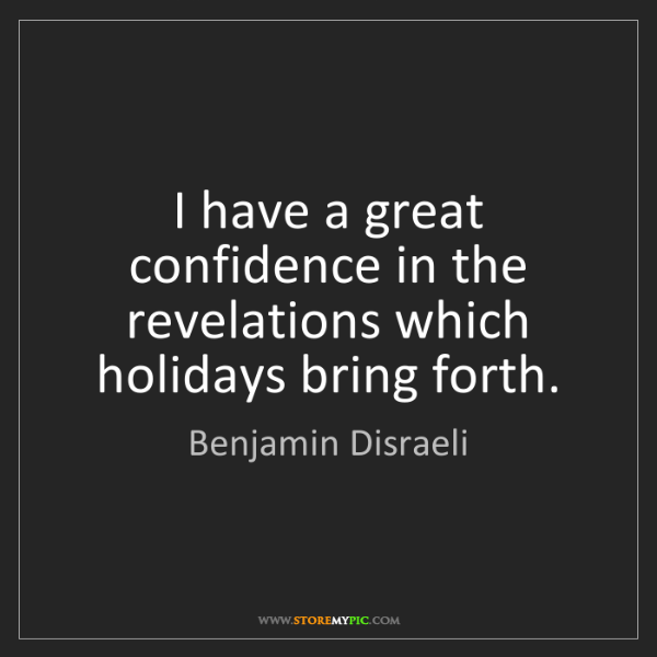 Benjamin Disraeli: I have a great confidence in the revelations which holidays...