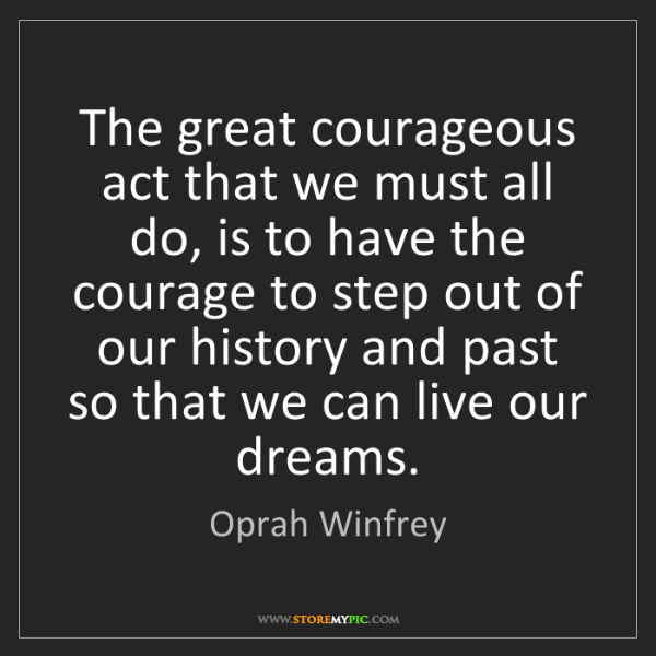 Oprah Winfrey: The great courageous act that we must all do, is to have...