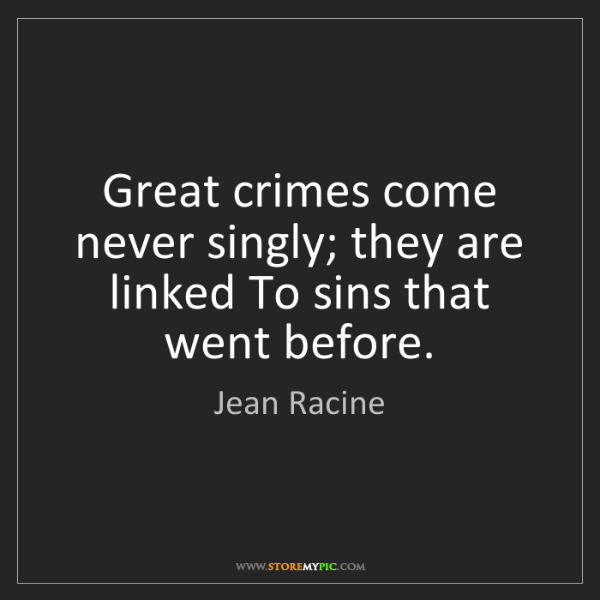 Jean Racine: Great crimes come never singly; they are linked To sins...