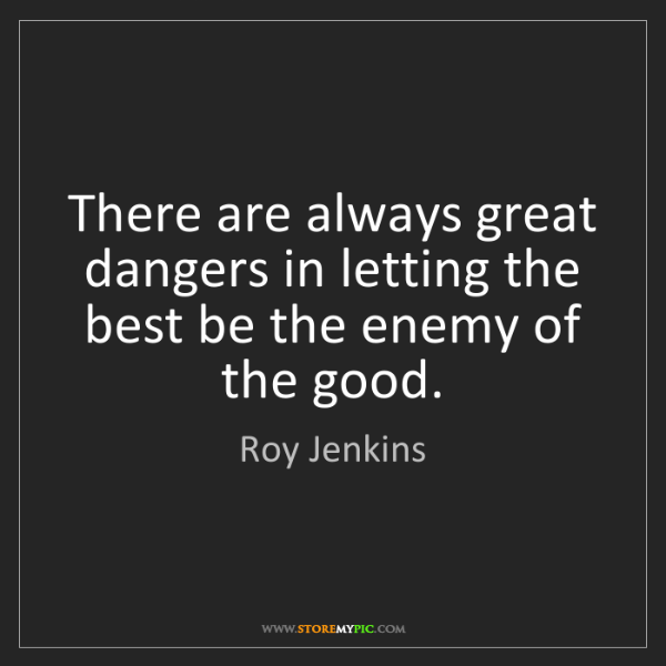 Roy Jenkins: There are always great dangers in letting the best be...