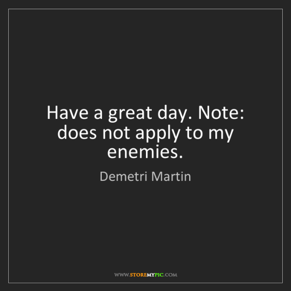 Demetri Martin: Have a great day. Note: does not apply to my enemies.