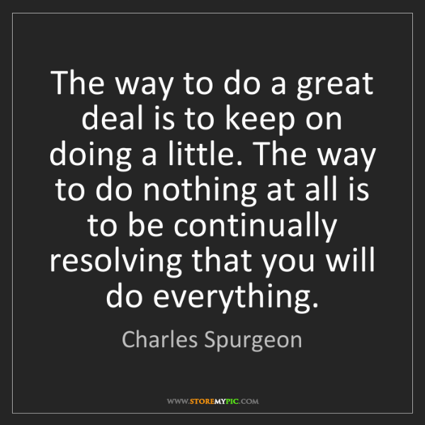 Charles Spurgeon: The way to do a great deal is to keep on doing a little....