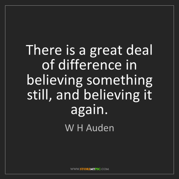 W H Auden: There is a great deal of difference in believing something...