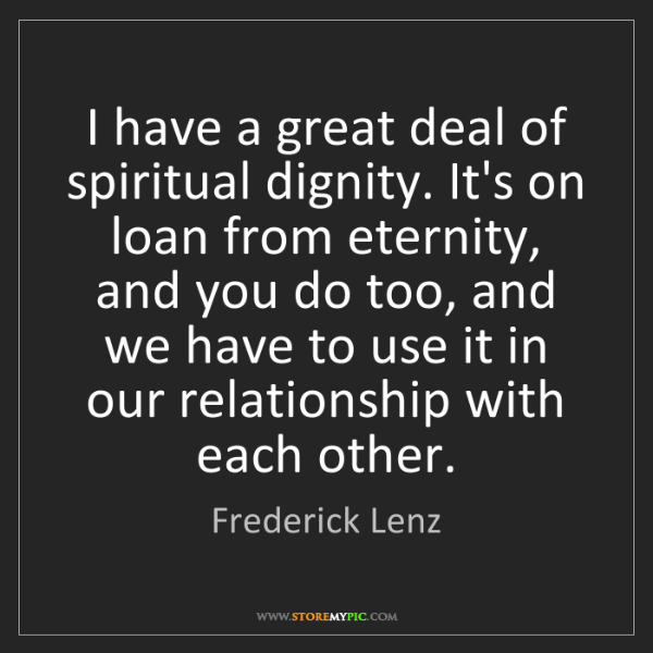 Frederick Lenz: I have a great deal of spiritual dignity. It's on loan...