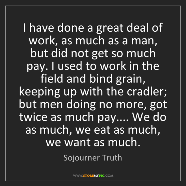 Sojourner Truth: I have done a great deal of work, as much as a man, but...