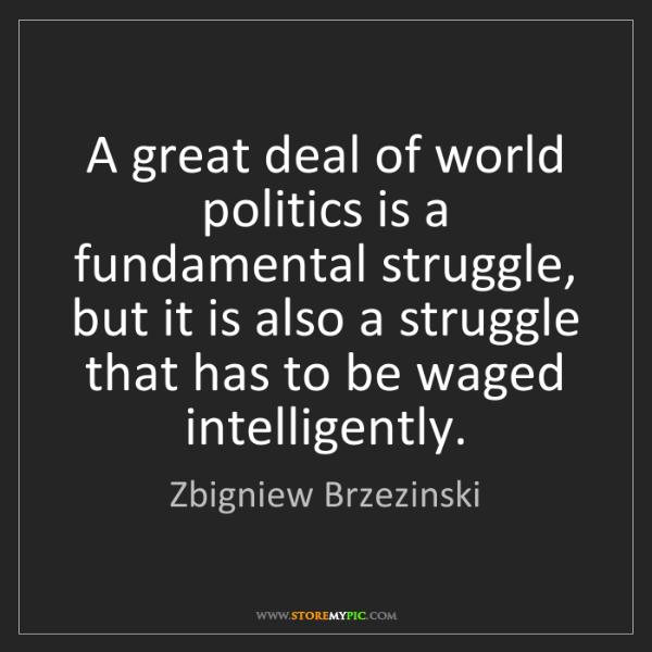 Zbigniew Brzezinski: A great deal of world politics is a fundamental struggle,...