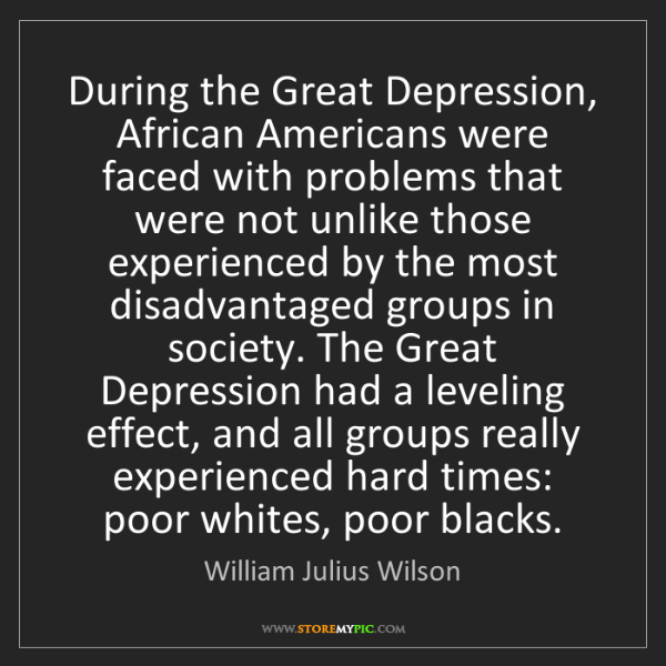 William Julius Wilson: During the Great Depression, African Americans were faced...