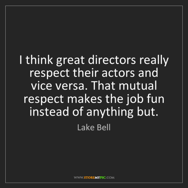 Lake Bell: I think great directors really respect their actors and...