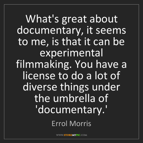 Errol Morris: What's great about documentary, it seems to me, is that...