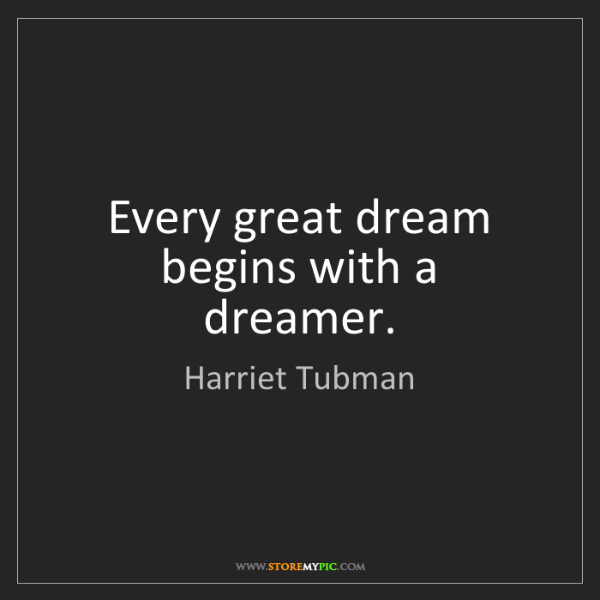 Harriet Tubman: Every great dream begins with a dreamer.