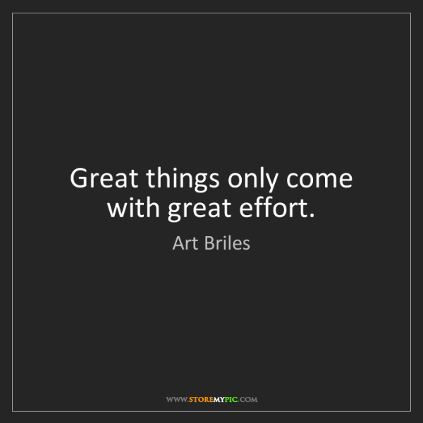 Art Briles: Great things only come with great effort.