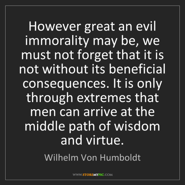 Wilhelm Von Humboldt: However great an evil immorality may be, we must not...