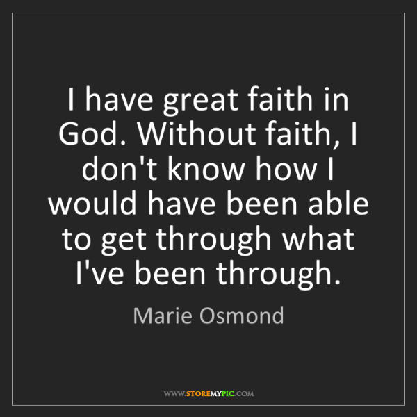 Marie Osmond: I have great faith in God. Without faith, I don't know...