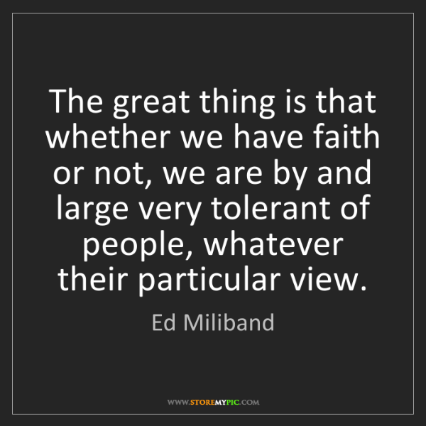 Ed Miliband: The great thing is that whether we have faith or not,...