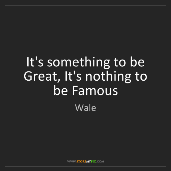Wale: It's something to be Great, It's nothing to be Famous
