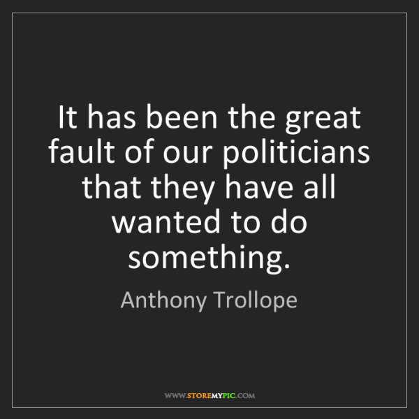 Anthony Trollope: It has been the great fault of our politicians that they...