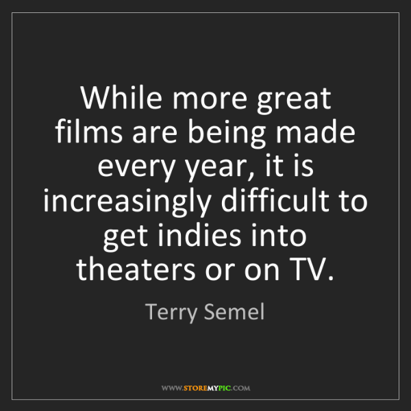 Terry Semel: While more great films are being made every year, it...