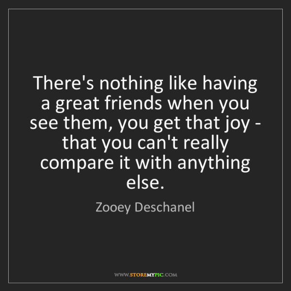 Zooey Deschanel: There's nothing like having a great friends when you...