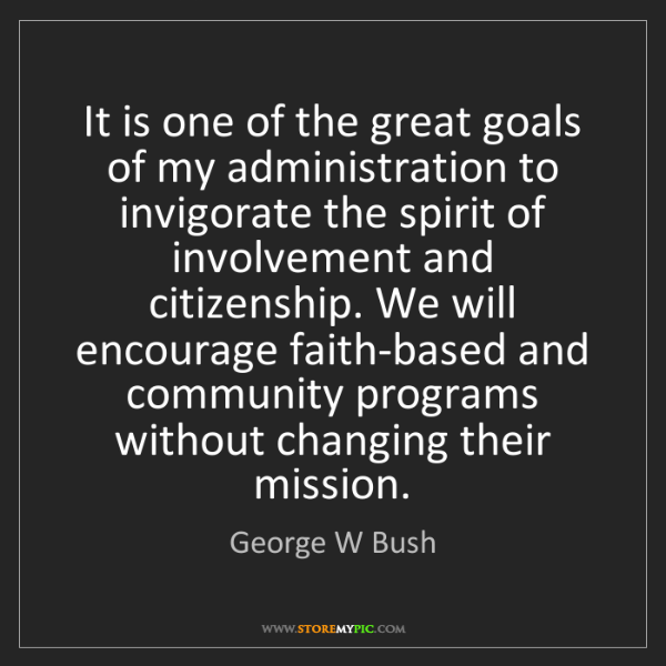 George W Bush: It is one of the great goals of my administration to...