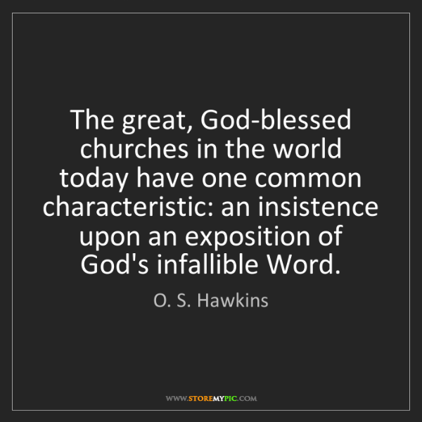 O. S. Hawkins: The great, God-blessed churches in the world today have...