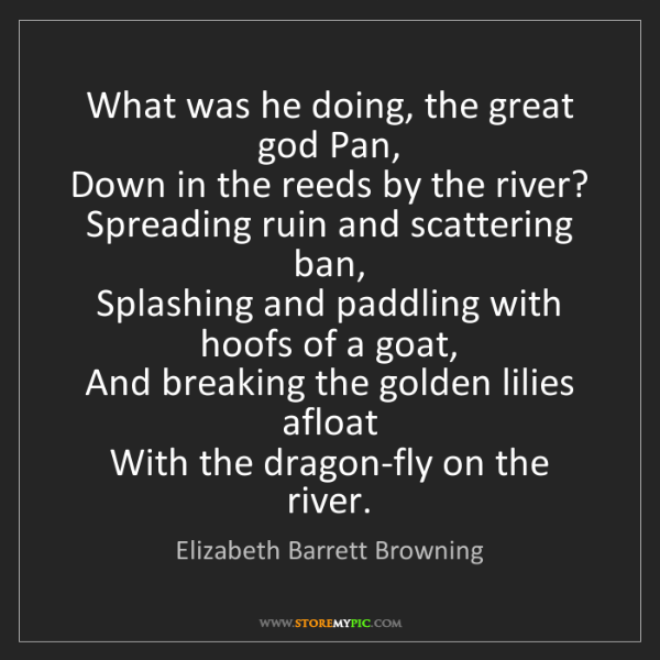 Elizabeth Barrett Browning: What was he doing, the great god Pan,   Down in the reeds...