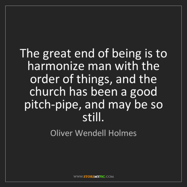 Oliver Wendell Holmes: The great end of being is to harmonize man with the order...