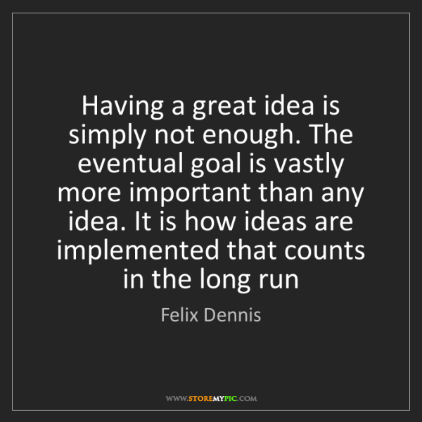 Felix Dennis: Having a great idea is simply not enough. The eventual...