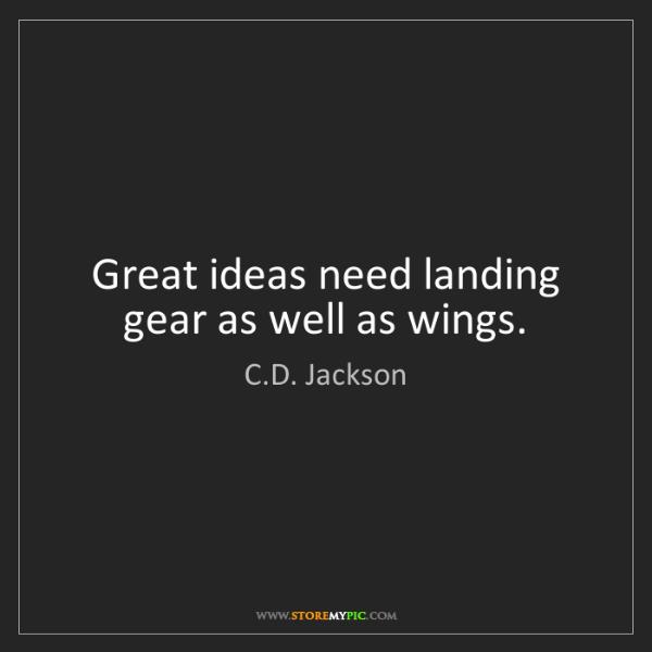 C.D. Jackson: Great ideas need landing gear as well as wings.