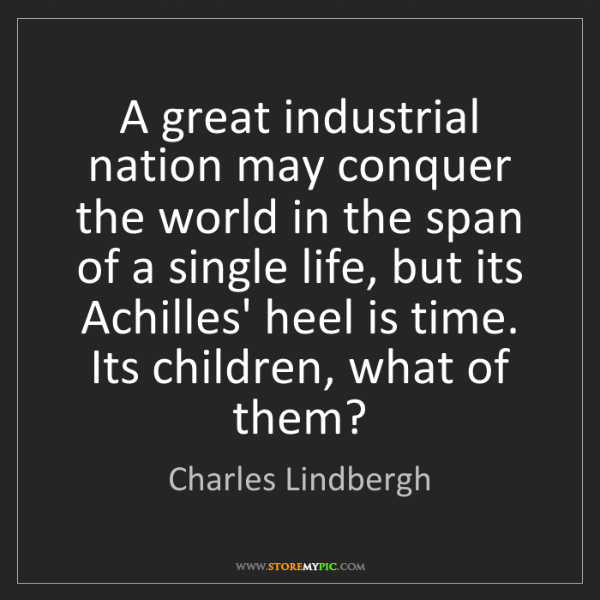 Charles Lindbergh: A great industrial nation may conquer the world in the...