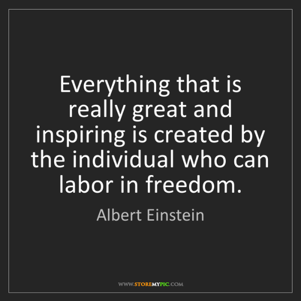 Albert Einstein: Everything that is really great and inspiring is created...