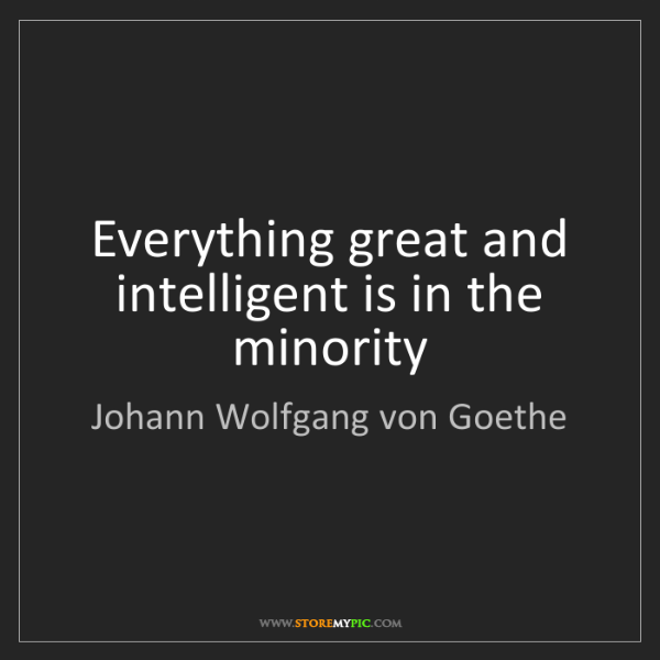 Johann Wolfgang von Goethe: Everything great and intelligent is in the minority