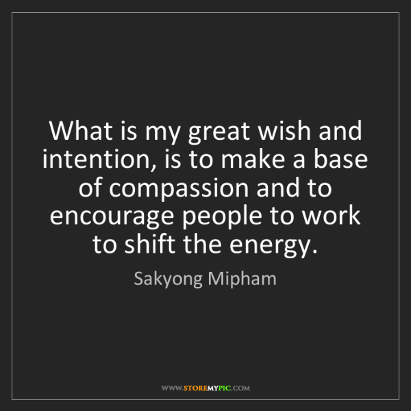 Sakyong Mipham: What is my great wish and intention, is to make a base...